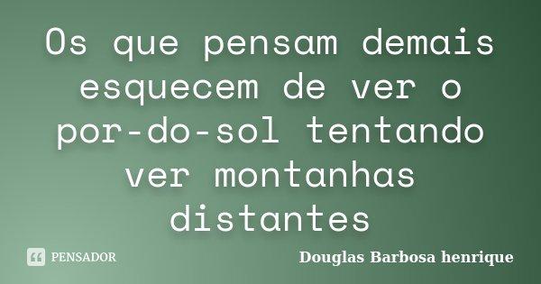 Os que pensam demais esquecem de ver o por-do-sol tentando ver montanhas distantes... Frase de Douglas Barbosa henrique.