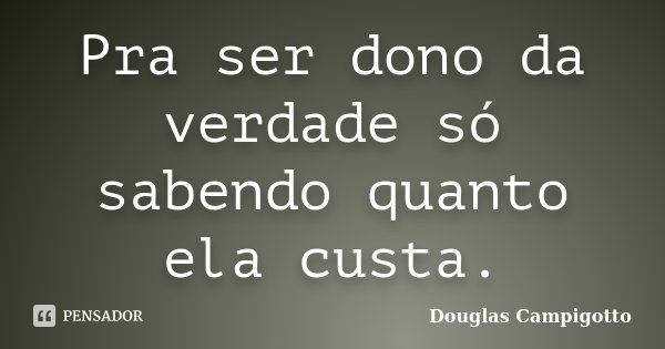 Pra ser dono da verdade só sabendo quanto ela custa.... Frase de Douglas Campigotto.