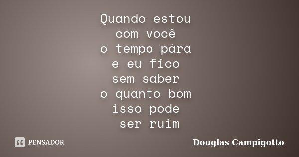 Quando estou com você o tempo pára e eu fico sem saber o quanto bom isso pode ser ruim... Frase de Douglas Campigotto.