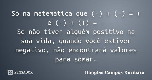 Só na matemática que (-) + (-) = + e (-) + (+) = - Se não tiver alguém positivo na sua vida, quando você estiver negativo, não encontrará valores para somar.... Frase de Douglas Campos Kuribara.