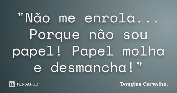 """""""Não me enrola... Porque não sou papel! Papel molha e desmancha!""""... Frase de Douglas Carvalho."""
