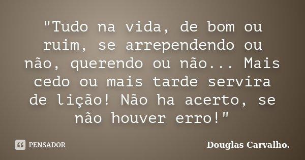 """""""Tudo na vida, de bom ou ruim, se arrependendo ou não, querendo ou não... Mais cedo ou mais tarde servira de lição! Não ha acerto, se não houver erro!""""... Frase de Douglas Carvalho."""