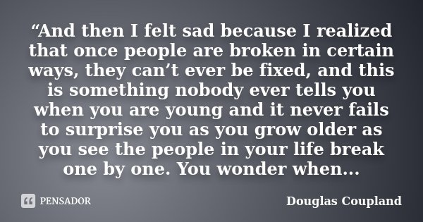 """And then I felt sad because I realized that once people are broken in certain ways, they can't ever be fixed, and this is something nobody ever tells you when ... Frase de Douglas Coupland."