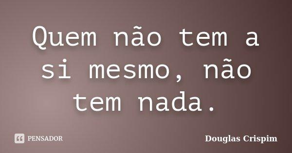 Quem não tem a si mesmo, não tem nada.... Frase de Douglas Crispim.