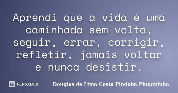 Aprendi que a vida é uma caminhada sem volta, seguir, errar, corrigir, refletir, jamais voltar e nunca desistir.... Frase de Douglas de Lima Costa Pindoba Pindobinha.