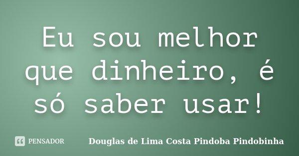Eu sou melhor que dinheiro, é só saber usar!... Frase de Douglas de Lima Costa Pindoba Pindobinha.