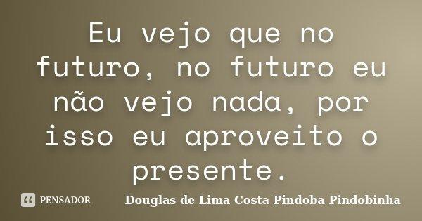 Eu vejo que no futuro, no futuro eu não vejo nada, por isso eu aproveito o presente.... Frase de Douglas de Lima Costa Pindoba Pindobinha.
