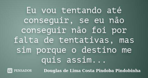 Eu vou tentando até conseguir, se eu não conseguir não foi por falta de tentativas, mas sim porque o destino me quis assim...... Frase de Douglas de Lima Costa Pindoba Pindobinha.