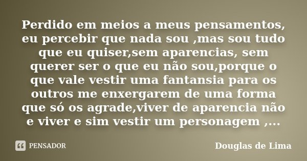 Perdido em meios a meus pensamentos, eu percebir que nada sou ,mas sou tudo que eu quiser,sem aparencias, sem querer ser o que eu não sou,porque o que vale vest... Frase de Douglas de Lima.