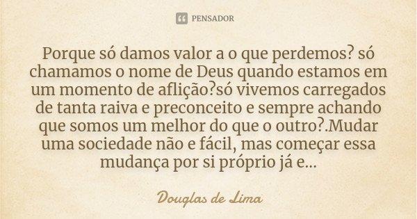 Porque só damos valor a o que perdemos? só chamamos o nome de Deus quando estamos em um momento de aflição?só vivemos carregados de tanta raiva e preconceito e ... Frase de Douglas de Lima.