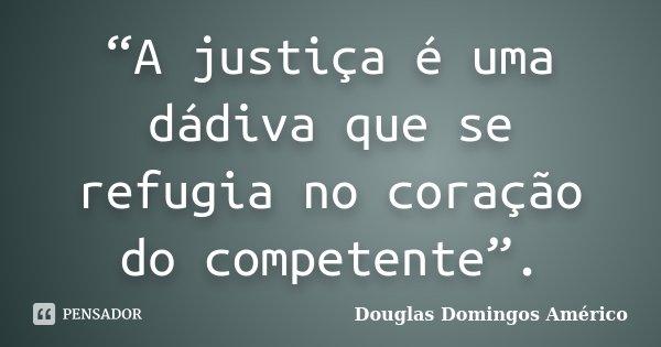 """""""A justiça é uma dádiva que se refugia no coração do competente"""".... Frase de Douglas Domingos Américo."""