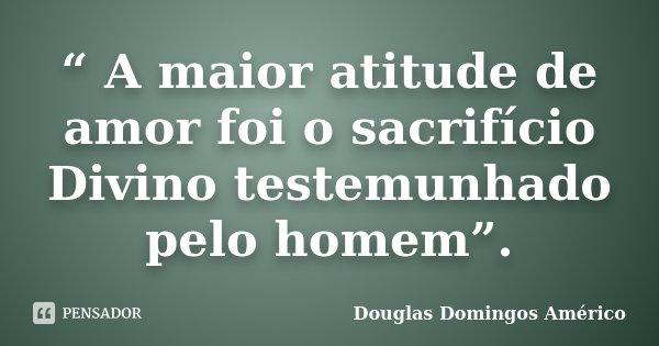 """"""" A maior atitude de amor foi o sacrifício Divino testemunhado pelo homem"""".... Frase de Douglas Domingos Américo."""