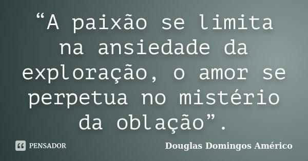 """""""A paixão se limita na ansiedade da exploração, o amor se perpetua no mistério da oblação"""".... Frase de Douglas Domingos Américo."""
