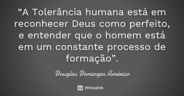 """""""A Tolerância humana está em reconhecer Deus como perfeito, e entender que o homem está em um constante processo de formação"""".... Frase de Douglas Domingos Américo."""