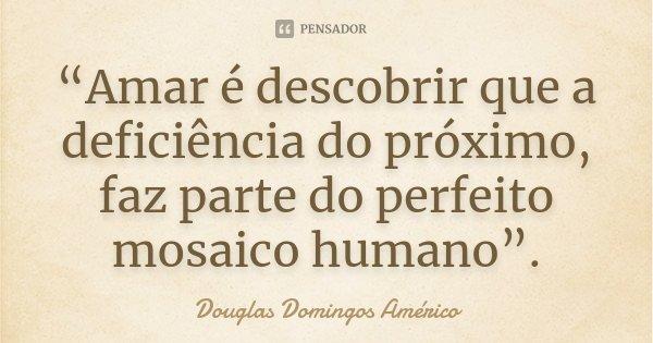 """""""Amar é descobrir que a deficiência do próximo, faz parte do perfeito mosaico humano"""".... Frase de Douglas Domingos Américo."""