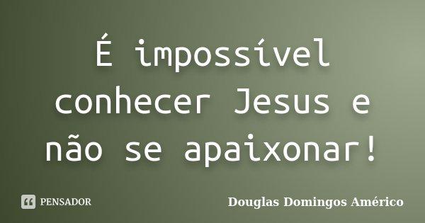 É impossível conhecer Jesus e não se apaixonar!... Frase de Douglas Domingos Américo.