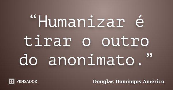 """""""Humanizar é tirar o outro do anonimato.""""... Frase de Douglas Domingos Américo."""