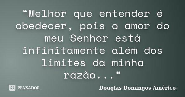 """""""Melhor que entender é obedecer, pois o amor do meu Senhor está infinitamente além dos limites da minha razão...""""... Frase de Douglas Domingos Américo."""