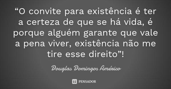 """""""O convite para existência é ter a certeza de que se há vida, é porque alguém garante que vale a pena viver, existência não me tire esse direito""""!... Frase de Douglas Domingos Américo."""