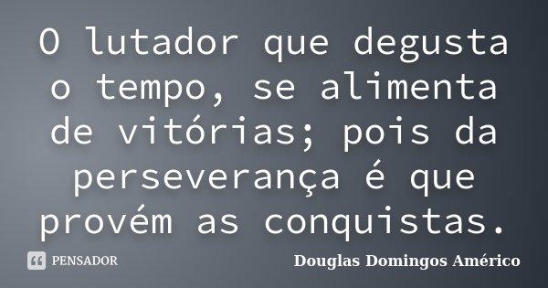 """""""O lutador que degusta o tempo, se alimenta de vitórias; pois da perseverança é que provém as conquistas"""".... Frase de Douglas Domingos Américo."""