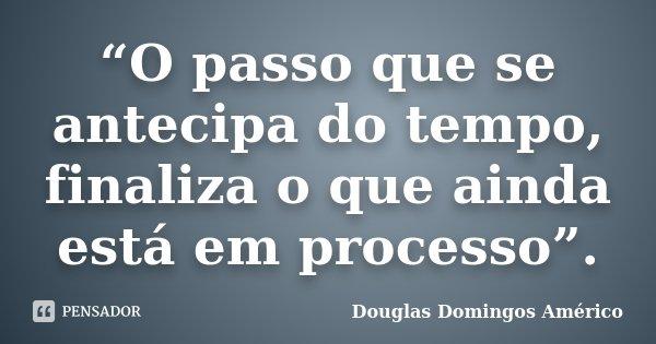 """""""O passo que se antecipa do tempo, finaliza o que ainda está em processo"""".... Frase de Douglas Domingos Américo."""