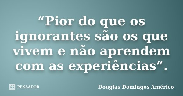 """""""Pior do que os ignorantes são os que vivem e não aprendem com as experiências"""".... Frase de Douglas Domingos Américo."""