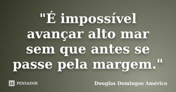 """""""É impossível avançar alto mar sem que antes se passe pela margem.""""... Frase de Douglas Domingos Américo."""