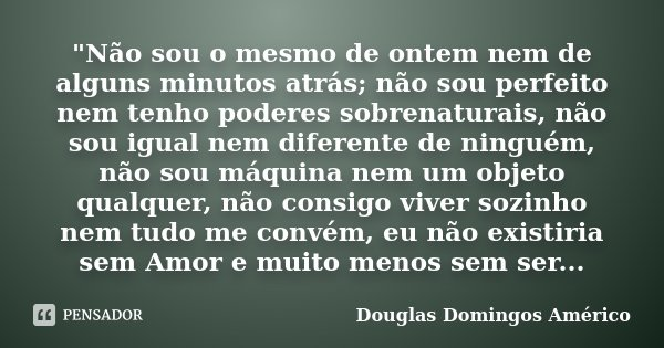 """""""Não sou o mesmo de ontem nem de alguns minutos atrás; não sou perfeito nem tenho poderes sobrenaturais, não sou igual nem diferente de ninguém, não sou má... Frase de Douglas Domingos Américo."""