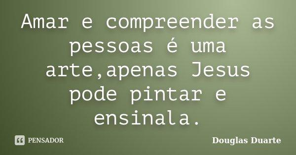 Amar e compreender as pessoas é uma arte,apenas Jesus pode pintar e ensinala.... Frase de Douglas duarte.