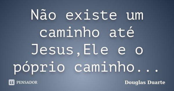 Não existe um caminho até Jesus,Ele e o póprio caminho...... Frase de Douglas Duarte.