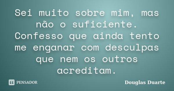 Sei muito sobre mim, mas não o suficiente. Confesso que ainda tento me enganar com desculpas que nem os outros acreditam.... Frase de Douglas Duarte.