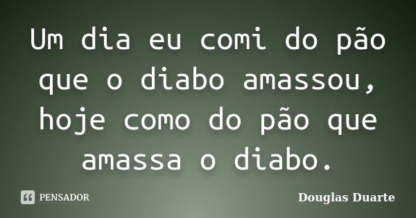 Um dia eu comi do pão que o diabo amassou, hoje como do pão que amassa o diabo.... Frase de Douglas Duarte.