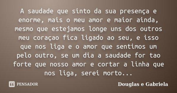 A saudade que sinto da sua presença e enorme, mais o meu amor e maior ainda, mesmo que estejamos longe uns dos outros meu coraçao fica ligado ao seu, e isso que... Frase de Douglas e Gabriela.