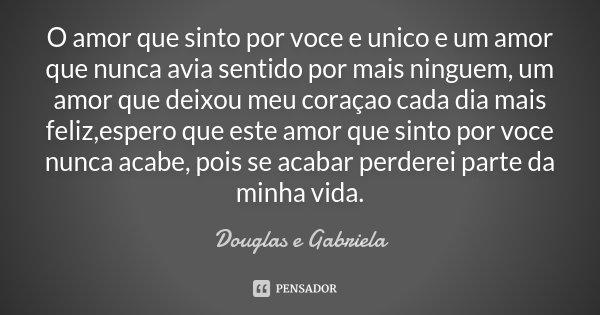 O amor que sinto por voce e unico e um amor que nunca avia sentido por mais ninguem, um amor que deixou meu coraçao cada dia mais feliz,espero que este amor que... Frase de Douglas e Gabriela.