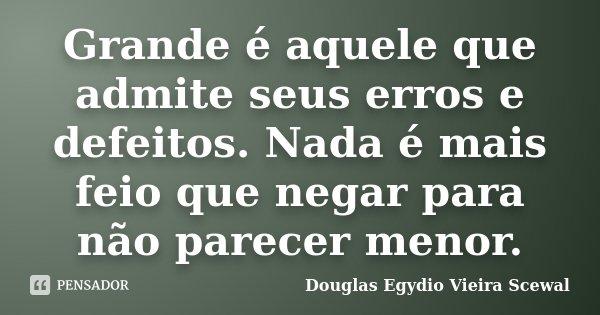 Grande é aquele que admite seus erros e defeitos. Nada é mais feio que negar para não parecer menor.... Frase de Douglas Egydio Vieira Scewal.