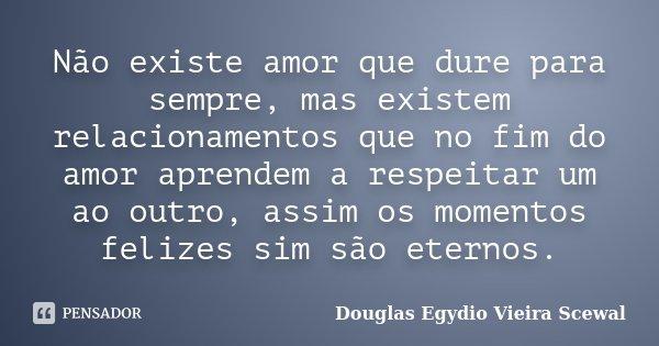 Não existe amor que dure para sempre, mas existem relacionamentos que no fim do amor aprendem a respeitar um ao outro, assim os momentos felizes sim são eternos... Frase de Douglas Egydio Vieira Scewal.
