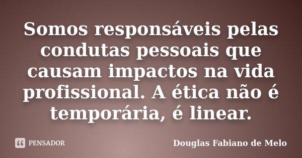 Somos responsáveis pelas condutas pessoais que causam impactos na vida profissional. A ética não é temporária, é linear.... Frase de Douglas Fabiano de Melo.