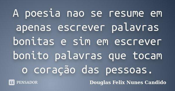 A poesia nao se resume em apenas escrever palavras bonitas e sim em escrever bonito palavras que tocam o coração das pessoas.... Frase de Douglas Felix Nunes Candido.