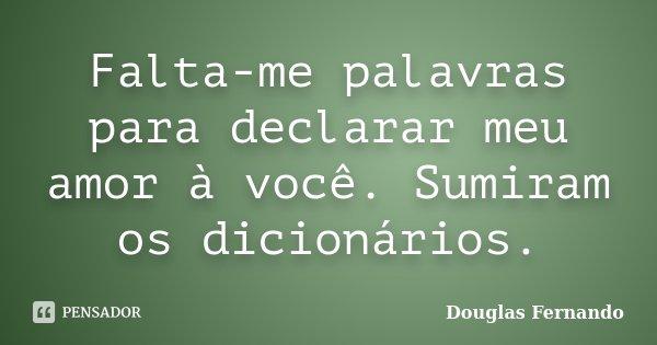 Falta-me palavras para declarar meu amor à você. Sumiram os dicionários.... Frase de Douglas Fernando.