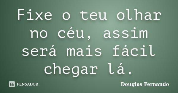 Fixe o teu olhar no céu, assim será mais fácil chegar lá.... Frase de Douglas Fernando.