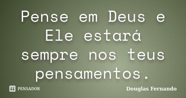 Pense em Deus e Ele estará sempre nos teus pensamentos.... Frase de Douglas Fernando.