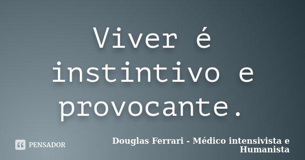 Viver é Instintivo E Provocante Douglas Ferrari Médico