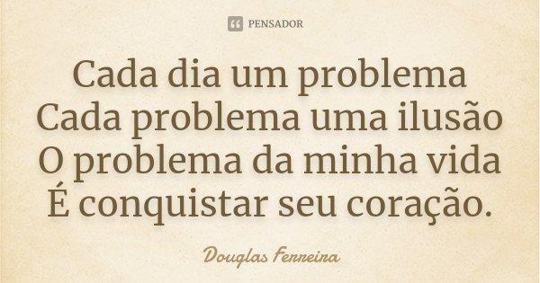 Cada Dia Um Problema Cada Problema Uma Ilusão O Problema Da Minha Vida É Conquistar Seu Coração .... Frase de Douglas Ferreira.