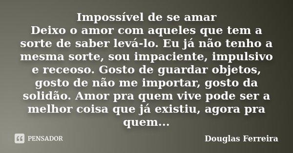 Impossível de se amar Deixo o amor com aqueles que tem a sorte de saber levá-lo. Eu já não tenho a mesma sorte, sou impaciente, impulsivo e receoso. Gosto de gu... Frase de Douglas Ferreira.