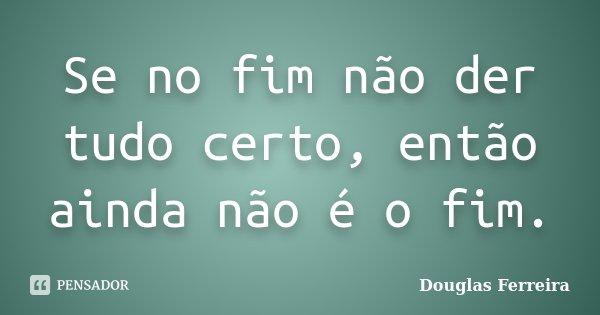 Se no fim não der tudo certo, então ainda não é o fim.... Frase de Douglas Ferreira.
