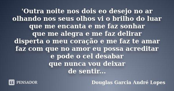 'Outra noite nos dois eo desejo no ar olhando nos seus olhos vi o brilho do luar que me encanta e me faz sonhar que me alegra e me faz delirar disperta o meu co... Frase de Douglas Garcia André Lopes.