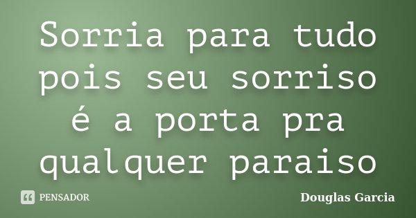 Sorria para tudo pois seu sorriso é a porta pra qualquer paraiso... Frase de Douglas Garcia.
