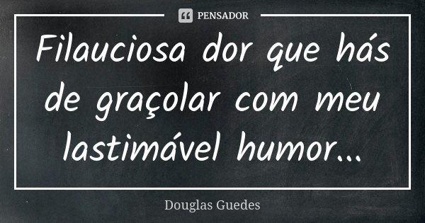 Filauciosa dor que hás de graçolar com meu lastimável humor...... Frase de Douglas Guedes.