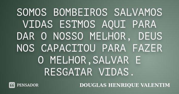 SOMOS BOMBEIROS SALVAMOS VIDAS ESTMOS AQUI PARA DAR O NOSSO MELHOR, DEUS NOS CAPACITOU PARA FAZER O MELHOR,SALVAR E RESGATAR VIDAS.... Frase de DOUGLAS HENRIQUE VALENTIM.