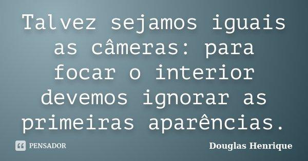 Talvez sejamos iguais as câmeras: para focar o interior devemos ignorar as primeiras aparências.... Frase de Douglas Henrique.